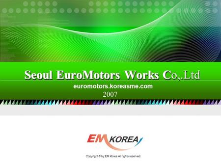 2007 euromotors.koreasme.com Seoul EuroMotors Works C Seoul EuroMotors Works Co,.Ltd Copyright © by EM Korea All rights reserved.