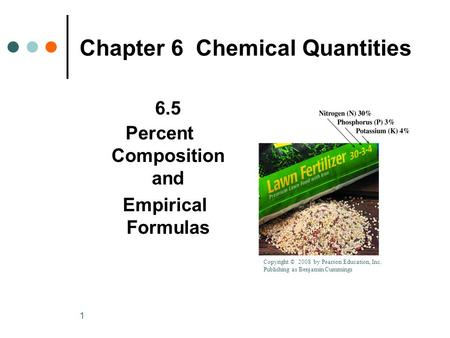 1 Chapter 6 Chemical Quantities 6.5 Percent Composition and Empirical Formulas Copyright © 2008 by Pearson Education, Inc. Publishing as Benjamin Cummings.