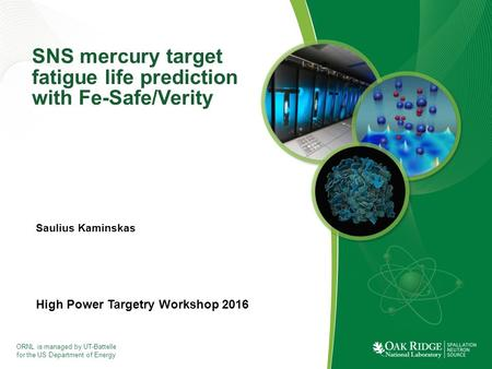 ORNL is managed by UT-Battelle for the US Department of Energy SNS mercury target fatigue life prediction with Fe-Safe/Verity High Power Targetry Workshop.