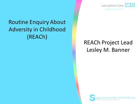 Children and Families Network Routine Enquiry About Adversity in Childhood (REACh) REACh Project Lead Lesley M. Banner.
