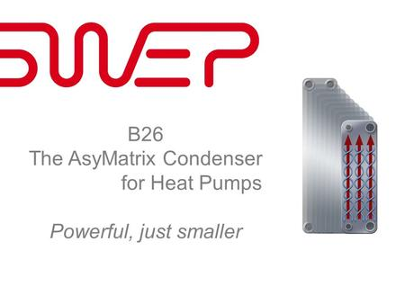 B26 The AsyMatrix Condenser for Heat Pumps Powerful, just smaller.
