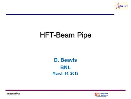 HFT-Beam Pipe D. Beavis BNL March 14, 2012. Overview Update on new Beam pipe –Assembly drawing –Material changes –Length changes Outlook 2 HFT F2F at.