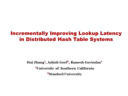Incrementally Improving Lookup Latency in Distributed Hash Table Systems Hui Zhang 1, Ashish Goel 2, Ramesh Govindan 1 1 University of Southern California.