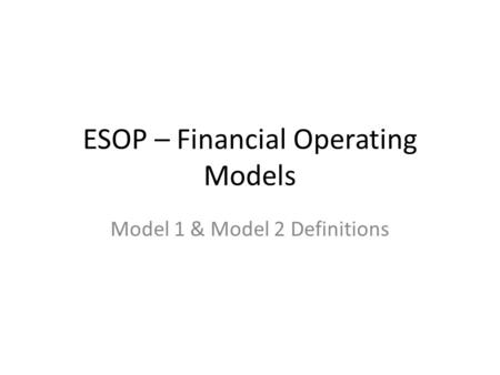 ESOP – Financial Operating Models Model 1 & Model 2 Definitions.