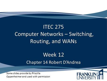 ITEC 275 Computer Networks – Switching, Routing, and WANs Week 12 Chapter 14 Robert D'Andrea Some slides provide by Priscilla Oppenheimer and used with.
