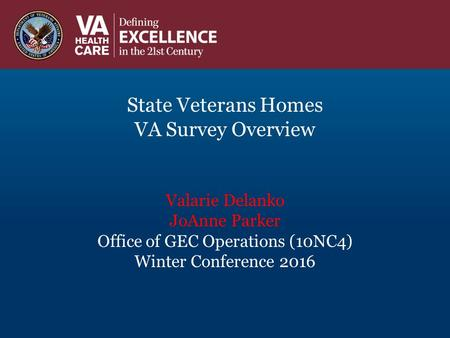 State Veterans Homes VA Survey Overview Valarie Delanko JoAnne Parker Office of GEC Operations (10NC4) Winter Conference 2016.