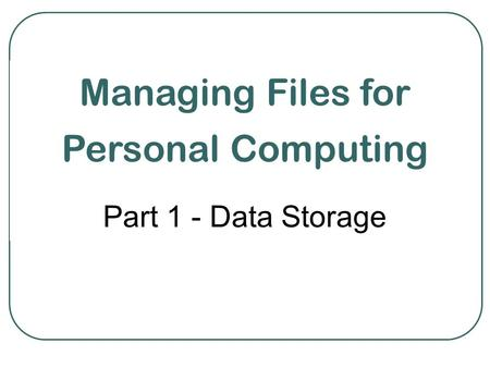 Managing Files for Personal Computing Part 1 - Data Storage.