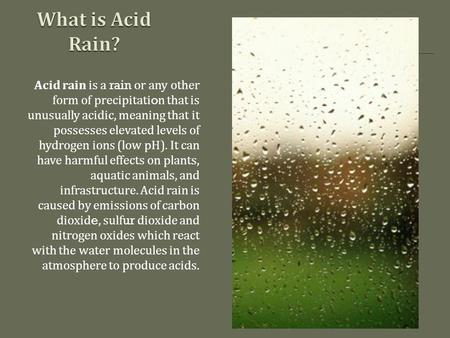 Acid rain is a rain or any other form of precipitation that is unusually acidic, meaning that it possesses elevated levels of hydrogen ions (low pH). It.