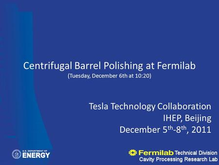 Centrifugal Barrel Polishing at Fermilab (Tuesday, December 6th at 10:20) Tesla Technology Collaboration IHEP, Beijing December 5 th -8 th, 2011.