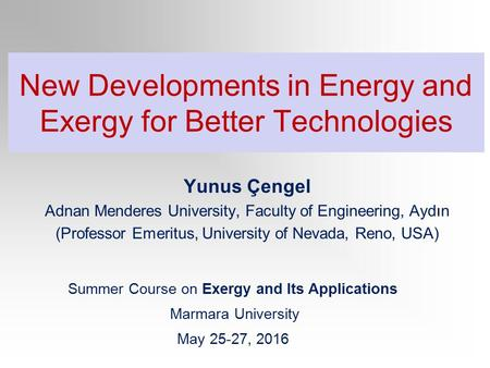 New Developments in Energy and Exergy for Better Technologies Summer Course on Exergy and Its <strong>Applications</strong> Marmara University May 25-27, <strong>2016</strong> Yunus Çengel.