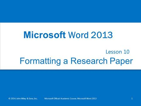 Formatting a Research Paper Lesson 10 © 2014, John Wiley & Sons, Inc.Microsoft Official Academic Course, Microsoft Word 20131 Microsoft Word 2013.