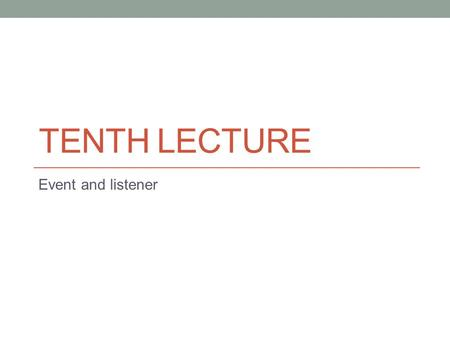 TENTH LECTURE Event and listener. Events and Listeners An event can be defined as a type of signal to the program that something has happened. The event.