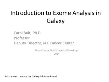 Introduction to Exome Analysis in Galaxy Carol Bult, Ph.D. Professor Deputy Director, JAX Cancer Center Short Course Bioinformatics Workshops 2014 Disclaimer…I.