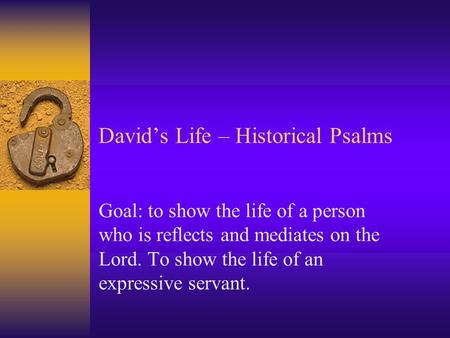 David's Life – Historical Psalms Goal: to show the life of a person who is reflects and mediates on the Lord. To show the life of an expressive servant.