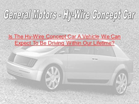Is The Hy-Wire Concept Car A Vehicle We Can Expect To Be Driving Within Our Lifetime?