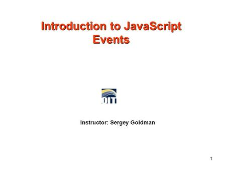 Introduction to JavaScript Events Instructor: Sergey Goldman 1.