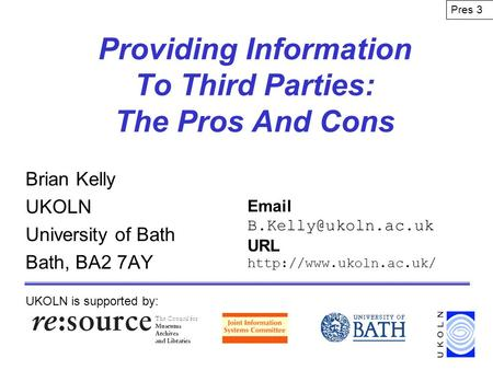 Providing Information To Third Parties: The Pros And Cons Brian Kelly UKOLN University of Bath Bath, BA2 7AY UKOLN is supported by: