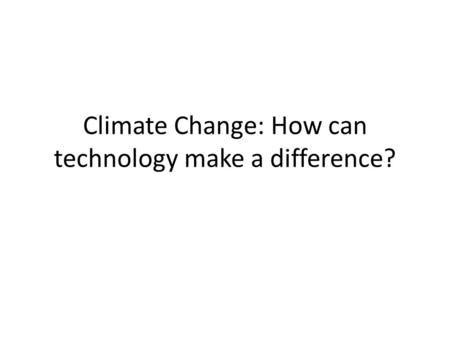Climate Change: How can technology make a difference?