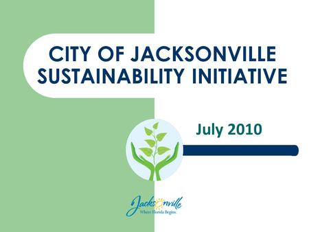 CITY OF JACKSONVILLE SUSTAINABILITY INITIATIVE July 2010.