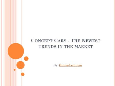C ONCEPT C ARS - T HE N EWEST TRENDS IN THE MARKET By: Onroad.com.auOnroad.com.au.