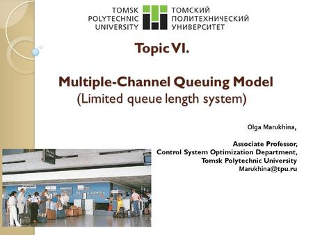 Topic VI. Multiple-Channel Queuing Model (Limited queue length system) Olga Marukhina, Associate Professor, Control System Optimization Department, Tomsk.