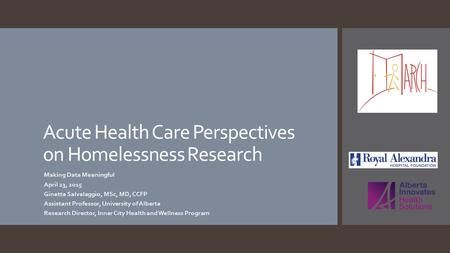 Acute Health Care Perspectives on Homelessness Research Making Data Meaningful April 23, 2015 Ginetta Salvalaggio, MSc, MD, CCFP Assistant Professor, University.