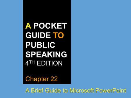 A POCKET GUIDE TO PUBLIC SPEAKING 4 TH EDITION Chapter 22 A Brief Guide to Microsoft PowerPoint.