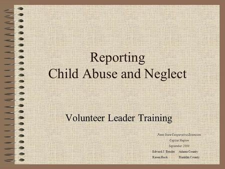 Reporting Child Abuse and Neglect Volunteer Leader Training Penn State Cooperative Extension Capital Region September 2000 Edward J. Bender Adams County.