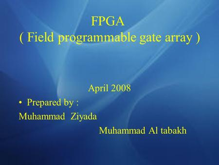 FPGA ( Field programmable gate array ) April 2008 Prepared by : Muhammad Ziyada Muhammad Al tabakh.