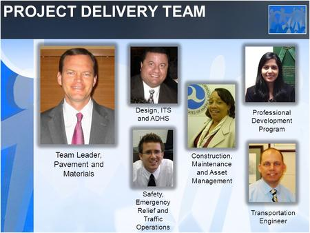 PROJECT DELIVERY TEAM Design, ITS and ADHS Construction, Maintenance and Asset Management Team Leader, Pavement and Materials Safety, Emergency Relief.