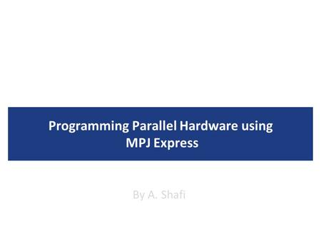 Programming Parallel Hardware using MPJ Express By A. Shafi.