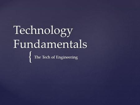 { Technology Fundamentals The Tech of Engineering.