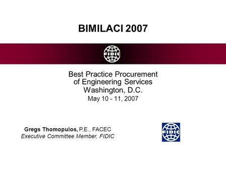 BIMILACI 2007 Best Practice Procurement of Engineering Services Washington, D.C. May 10 - 11, 2007 Gregs Thomopulos, P.E., FACEC Executive Committee Member,