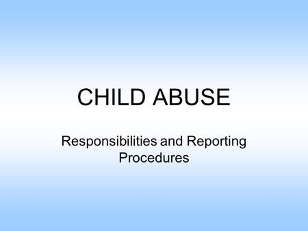 CHILD ABUSE Responsibilities and Reporting Procedures.