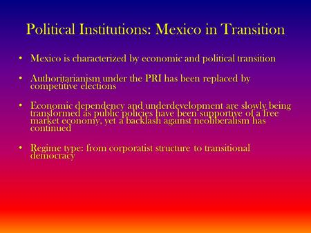 Political Institutions: Mexico in Transition Mexico is characterized by economic and political transition Mexico is characterized by economic and political.