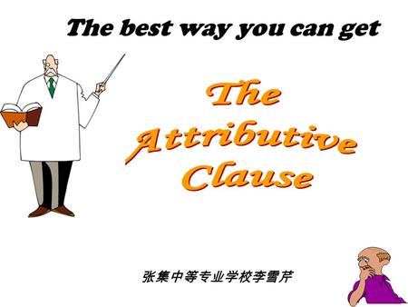 The best way you can get 张集中等专业学校李雪芹 Teaching Aims 1. To learn common knowledge on the Attributive Clauses. 2. To develop the ability to use the Attributive.
