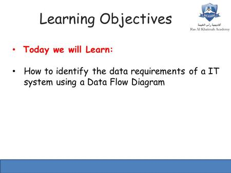 Learning Objectives Today we will Learn: How to identify the data requirements of a IT system using a Data Flow Diagram.
