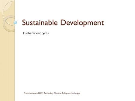 Sustainable Development Economist.com (2009). Technology Monitor. Rolling out the changes. Fuel-efficient tyres.