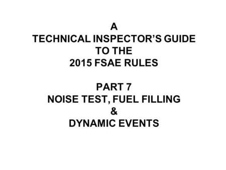 A TECHNICAL INSPECTOR'S GUIDE TO THE 2015 FSAE RULES PART 7 NOISE TEST, FUEL FILLING & DYNAMIC EVENTS.