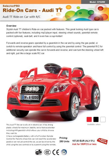SelectorPRO Ride-On Cars - Audi TT Audi TT Ride-on Car with R/C Pricing: 250 Units 107,00 EUR (ALV 0%) Ask for 150PCS or less Overview Stylish Audi TT.