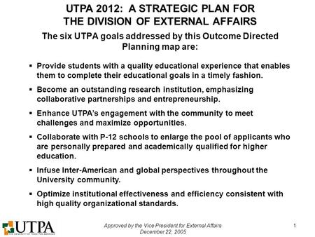 UTPA 2012: A STRATEGIC PLAN FOR THE DIVISION OF EXTERNAL AFFAIRS Approved by the Vice President for External Affairs December 22, 2005 1 The six UTPA goals.