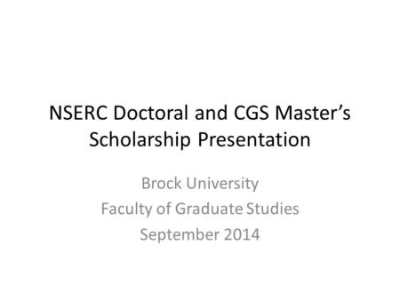 NSERC Doctoral and CGS Master's Scholarship Presentation Brock University Faculty of Graduate Studies September 2014.