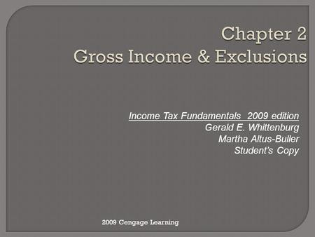 Chapter 2 Gross Income & Exclusions Income Tax Fundamentals 2009 edition Gerald E. Whittenburg Martha Altus-Buller Student's Copy 2009 Cengage Learning.
