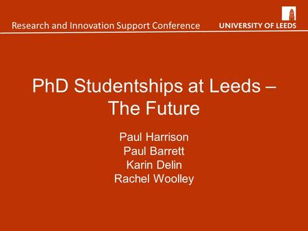 PhD Studentships at Leeds – The Future Paul Harrison Paul Barrett Karin Delin Rachel Woolley Research and Innovation Support Conference.