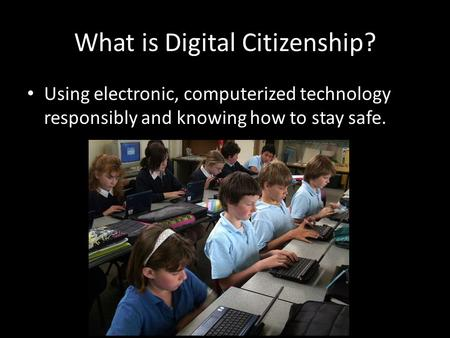 What is Digital Citizenship? Using electronic, computerized technology responsibly and knowing how to stay safe.