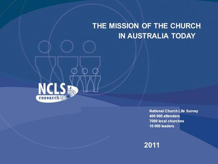 THE MISSION OF THE CHURCH IN AUSTRALIA TODAY National Church Life Survey 400 000 attenders 7000 local churches 10 000 leaders 2011.