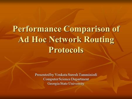 Performance Comparison of Ad Hoc Network Routing Protocols Presented by Venkata Suresh Tamminiedi Computer Science Department Georgia State University.