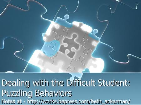 Dealing with the Difficult Student: Puzzling Behaviors Notes at -
