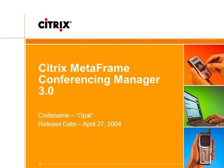 "Citrix MetaFrame Conferencing Manager 3.0 Codename – ""Opal"" Release Date – April 27, 2004."
