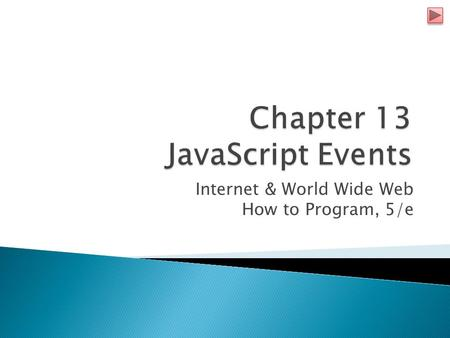Internet & World Wide Web How to Program, 5/e.  JavaScript events  allow scripts to respond to user interactions and modify the page accordingly  Events.